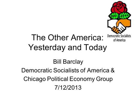 The Other America: Yesterday and Today Bill Barclay Democratic Socialists of America & Chicago Political Economy Group 7/12/2013.