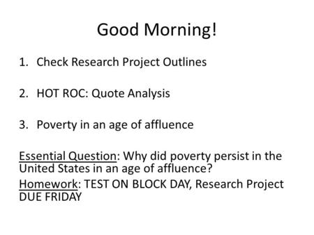 Good Morning! 1.Check Research Project Outlines 2.HOT ROC: Quote Analysis 3.Poverty in an age of affluence Essential Question: Why did poverty persist.