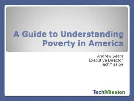 A Guide to Understanding Poverty in America Andrew Sears Executive Director TechMission.