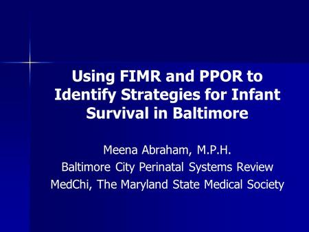 Using FIMR and PPOR to Identify Strategies for Infant Survival in Baltimore Meena Abraham, M.P.H. Baltimore City Perinatal Systems Review MedChi, The Maryland.