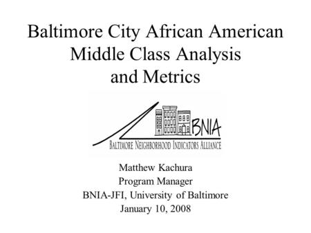 Baltimore City African American Middle Class Analysis and Metrics Matthew Kachura Program Manager BNIA-JFI, University of Baltimore January 10, 2008.