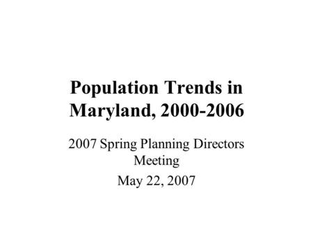 Population Trends in Maryland, 2000-2006 2007 Spring Planning Directors Meeting May 22, 2007.