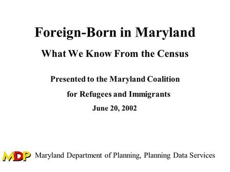 Foreign-Born in Maryland What We Know From the Census Presented to the Maryland Coalition for Refugees and Immigrants June 20, 2002 Maryland Department.