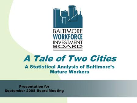 1 A Tale of Two Cities A Statistical Analysis of Baltimore's Mature Workers Presentation for September 2008 Board Meeting.