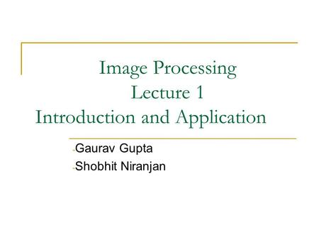 Image Processing Lecture 1 Introduction and Application - Gaurav Gupta - Shobhit Niranjan.