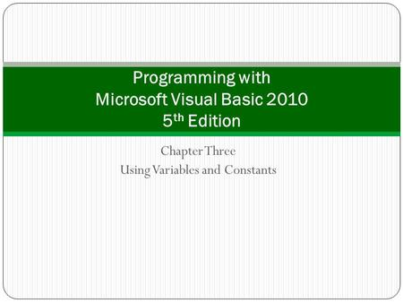 Chapter Three Using Variables and Constants Programming with Microsoft Visual Basic 2010 5 th Edition.