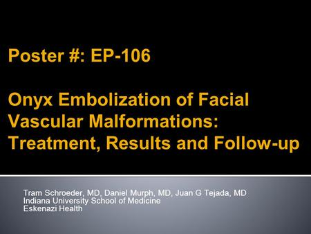 Poster #: EP-106 Onyx Embolization of Facial Vascular Malformations: Treatment, Results and Follow-up Tram Schroeder, MD, Daniel Murph, MD, Juan G Tejada,