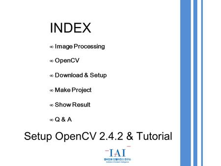 INDEX ∞ Image Processing ∞ OpenCV ∞ Download & Setup ∞ Make Project ∞ Show Result ∞ Q & A Setup OpenCV 2.4.2 & Tutorial.