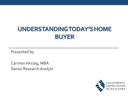 UNDERSTANDING TODAY'S HOME BUYER Presented by Carmen Hirciag, MBA Senior Research Analyst.