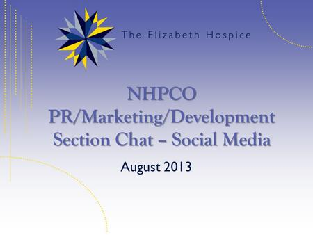 NHPCO PR/Marketing/Development Section Chat – Social Media August 2013.