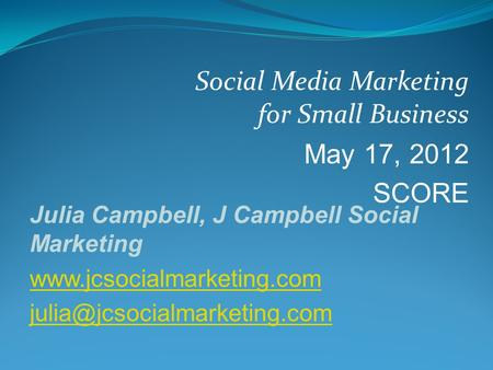 Social Media Marketing for Small Business May 17, 2012 SCORE Julia Campbell, J Campbell Social Marketing
