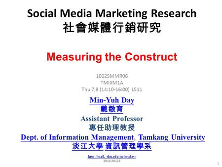 Social Media Marketing Research 社會媒體行銷研究 1 1002SMMR06 TMIXM1A Thu 7,8 (14:10-16:00) L511 Measuring the Construct Min-Yuh Day 戴敏育 Assistant Professor 專任助理教授.