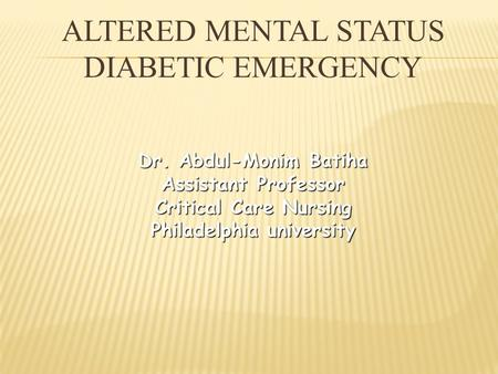 ALTERED MENTAL STATUS DIABETIC EMERGENCY Dr. Abdul-Monim Batiha Assistant Professor Critical Care Nursing Philadelphia university.