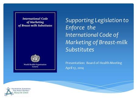 Supporting Legislation to Enforce the International Code of Marketing of Breast-milk Substitutes Presentation: Board of Health Meeting April 17, 2014.