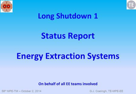 58 th MPE-TM – October 2, 2014 G.J. Coelingh, TE-MPE-EE Long Shutdown 1 Status Report Energy Extraction Systems On behalf of all EE teams involved.