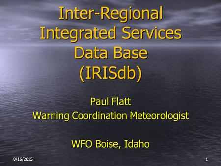 Inter-Regional Integrated Services Data Base (IRISdb) Paul Flatt Warning Coordination Meteorologist WFO Boise, Idaho 8/16/20151.