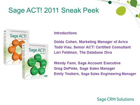 Sage ACT! 2011 Sneak Peek Introductions Golda Cohen, Marketing Manager of Aviva Todd Viau, Senior ACT! Certified Consultant Lori Feldman, The Database.