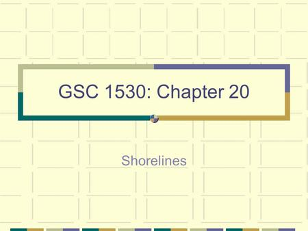 GSC 1530: Chapter 20 Shorelines. Shorelines, both ocean and lake, can be very beautiful settings However, shorelines are some of the most geologically.