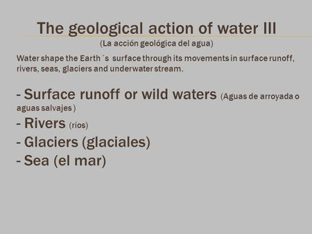 The geological action of water III (La acción geológica del agua) Water shape the Earth´s surface through its movements in surface runoff, rivers, seas,