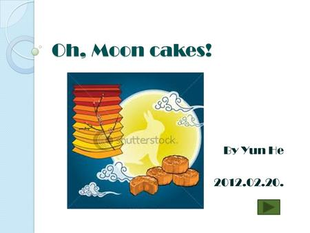 Oh, Moon cakes! By Yun He 2012.02.20. What is a moon cake? Take a guess! Click under the right picture.
