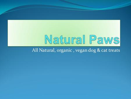 All Natural, organic, vegan dog & cat treats. The Beginning  Natural Paws was founded in 2009 by Madelaine Friends. Madelaine, being a vegan herself,