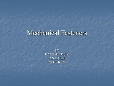 Mechanical Fasteners BY DAVID HAFFEY IAN KARLE JACOB KENT.