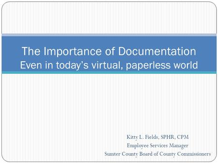 Kitty L. Fields, SPHR, CPM Employee Services Manager Sumter County Board of County Commissioners The Importance of Documentation Even in today's virtual,