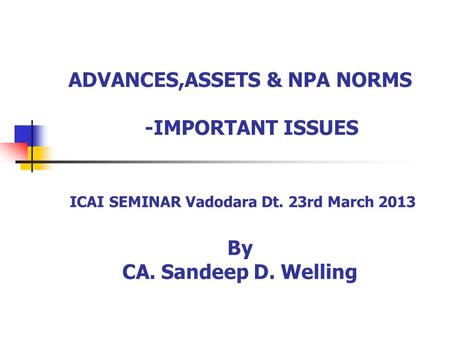ADVANCES,ASSETS & NPA NORMS -IMPORTANT ISSUES ICAI SEMINAR Vadodara Dt. 23rd March 2013 By CA. Sandeep D. Welling.