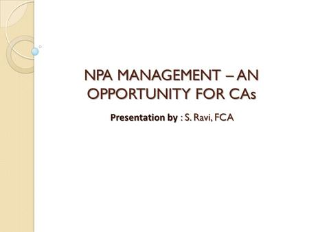 NPA MANAGEMENT – AN OPPORTUNITY FOR CAs Presentation by : S. Ravi, FCA.