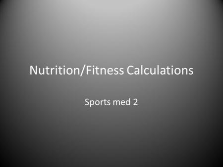 Nutrition/Fitness Calculations Sports med 2. Calculations With each calculation: – Read the formulas together and then do the math – Use yourself for.