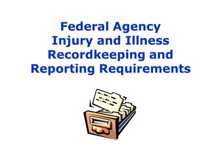 1 Federal Agency Injury and Illness Recordkeeping and Reporting Requirements.