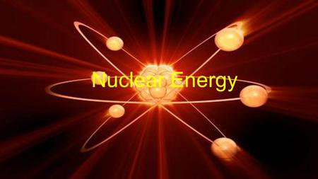 Nuclear Energy. What is the source, of your type of energy (where do we get it)? Nuclear reactors, power stations, reactors.