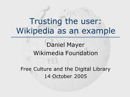 Trusting the user: Wikipedia as an example Daniel Mayer Wikimedia Foundation Free Culture and the Digital Library 14 October 2005.