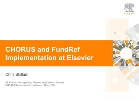 0 Chris Shillum CHORUS and FundRef Implementation at Elsevier VP Product Management, Platform and Content, Elsevier CHORUS Implementation Webinar, 16 May.