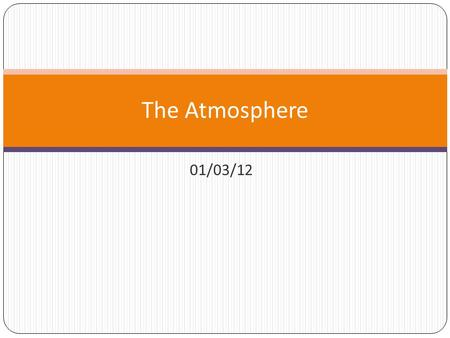 01/03/12 The Atmosphere. The atmosphere is the layer of gases around the earth These gases are known as air.