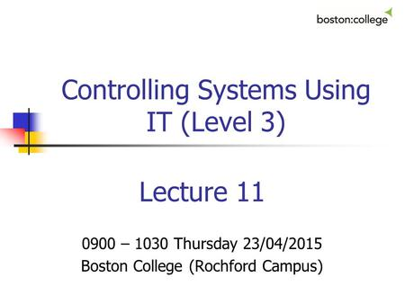 Controlling Systems Using IT (Level 3) Lecture 11 0900 – 1030 Thursday 23/04/2015 Boston College (Rochford Campus)