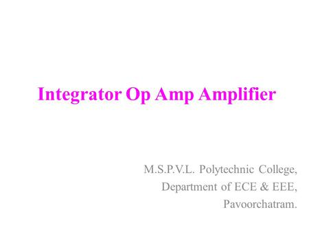 Integrator Op Amp Amplifier M.S.P.V.L. Polytechnic College, Department of ECE & EEE, Pavoorchatram.