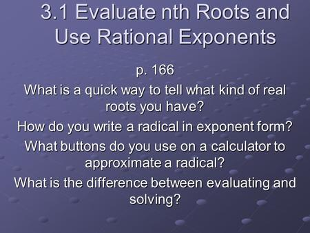 3.1 Evaluate nth Roots and Use Rational Exponents p. 166 What is a quick way to tell what kind of real roots you have? How do you write a radical in exponent.