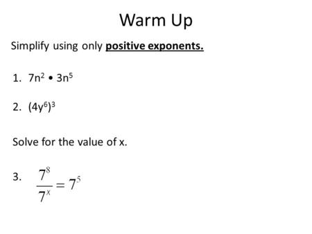 Warm Up Simplify using only positive exponents. 1.7n 2 3n 5 2.(4y 6 ) 3 Solve for the value of x. 3.
