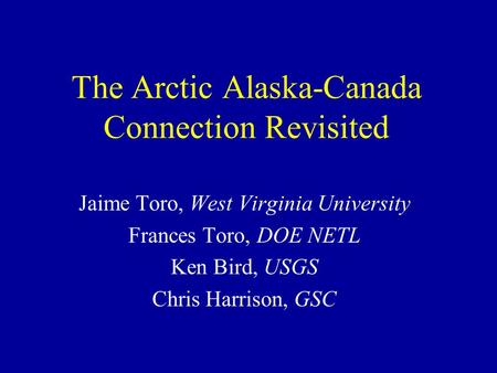 The Arctic Alaska-Canada Connection Revisited Jaime Toro, West Virginia University Frances Toro, DOE NETL Ken Bird, USGS Chris Harrison, GSC.
