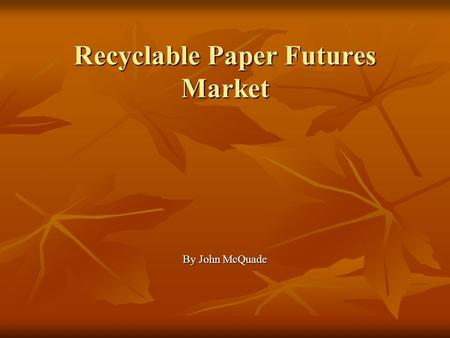Recyclable Paper Futures Market By John McQuade. Recyclable Paper Futures Market Market Information Market Information US paper market in 2004: $101 Billion.