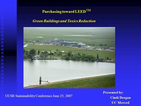 Presented by: Cindi Deegan UC Merced UCSB Sustainability Conference June 25, 2007 Purchasing toward LEED Green Buildings and Toxics Reduction TM.