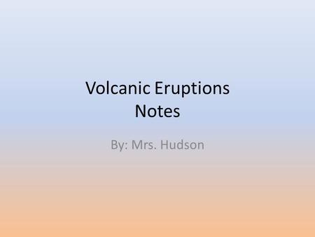 Volcanic Eruptions Notes By: Mrs. Hudson. Objectives: Distinguish between non-explosive and explosive volcanic eruptions. Identify the features of a volcano.