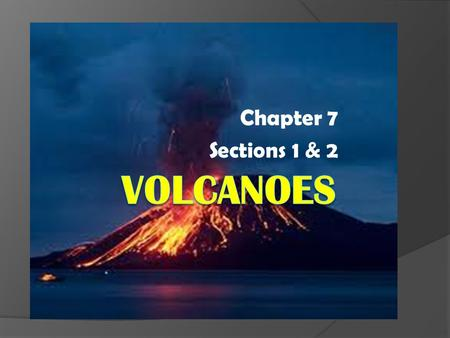 Chapter 7 Sections 1 & 2. Volcanoes & Plate Tectonics (Sect 1)  Volcano – a weak spot in the earth's crust where magma comes to the surface  There are.