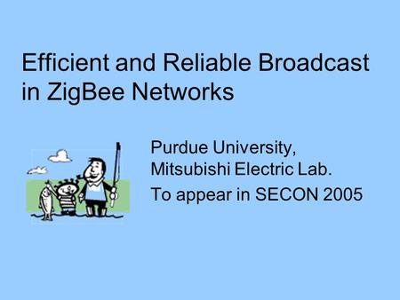 Efficient and Reliable Broadcast in ZigBee Networks Purdue University, Mitsubishi Electric Lab. To appear in SECON 2005.