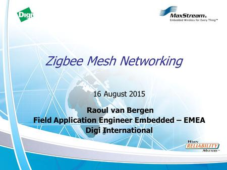 Zigbee Mesh Networking 16 August 2015 Raoul van Bergen Field Application Engineer Embedded – EMEA Digi International.