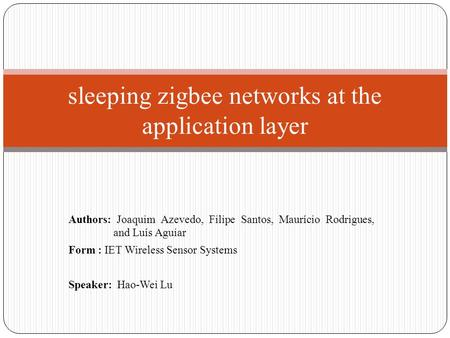 Authors: Joaquim Azevedo, Filipe Santos, Maurício Rodrigues, and Luís Aguiar Form : IET Wireless Sensor Systems Speaker: Hao-Wei Lu sleeping zigbee networks.