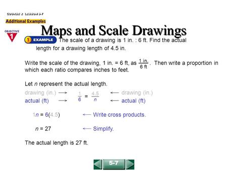 Maps and Scale Drawings The scale of a drawing is 1 in. : 6 ft. Find the actual length for a drawing length of 4.5 in. 1n = 6(4.5)Write cross products.