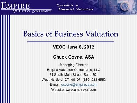 Basics of Business Valuation VEOC June 8, 2012 Chuck Coyne, ASA Managing Director Empire Valuation Consultants, LLC 61 South Main Street, Suite 201 West.