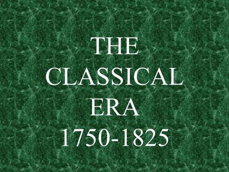 THE CLASSICAL ERA 1750-1825. THE CLASSICAL STYLE WAS A COMPLETE CHANGE FROM THE BAROQUE STYLE.